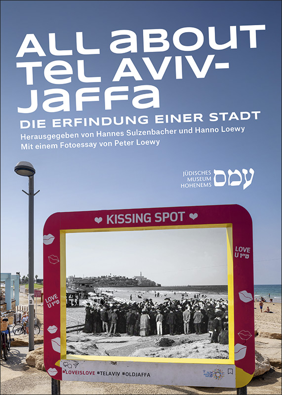 All about Tel Aviv-Jaffa, Hannes Sulzenbacher, Hanno Loewy, Jüdisches Museum Hohenems (Hg.), Bucher Verlag 2019