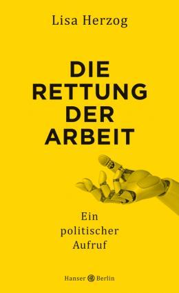 """Prämiert wird exemplarisch Lisa Herzogs viel diskutiertes, aktuelles Buch """"Die Rettung der Arbeit"""", in dem die Philosophin und Sozialwissenschaftlerin wegweisende Perspektiven entwickelt, """"wohin es im Interesse des Gemeinwohls mit der digitalen Transformation der Arbeitswelt gehen könnte"""".  (c) Hanser Berlin"""