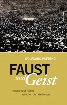 Wolfgang Paterno: Faust und Geist - Literatur und Boxen zwischen den Weltkriegen