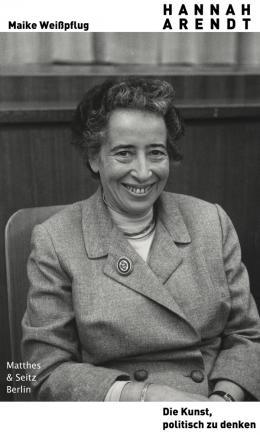 Maike Weißpflug: Hannah Arendt. Die Kunst, politisch zu denken